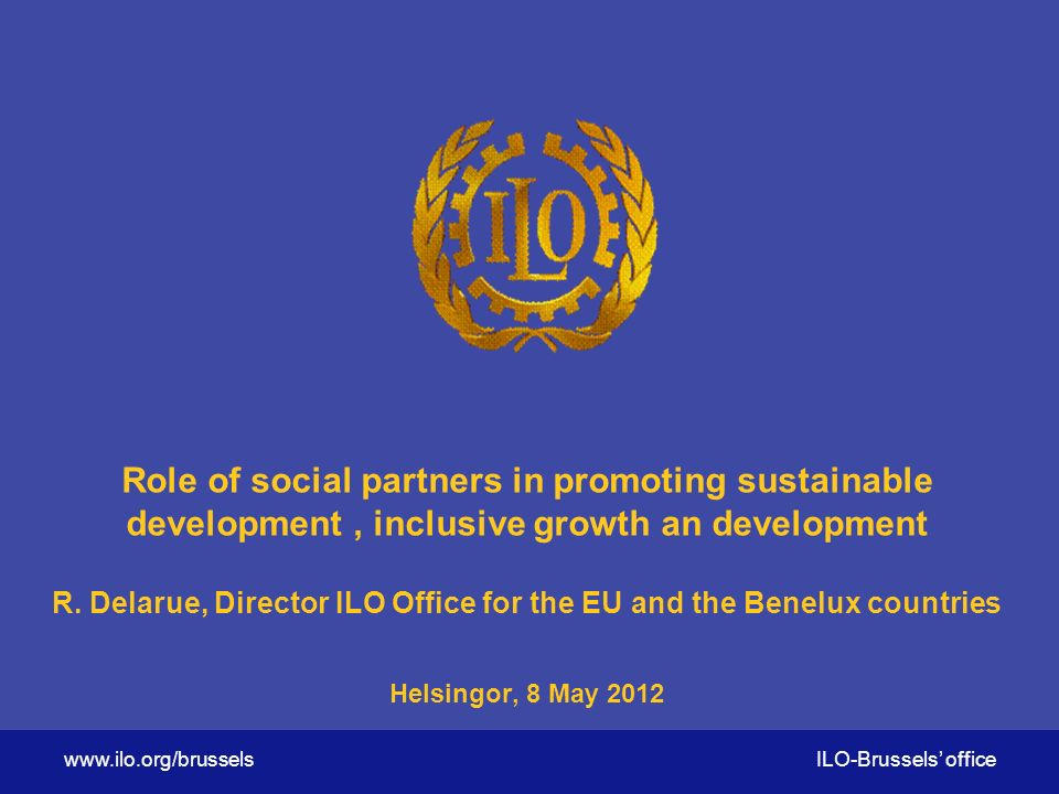 ILO-Brussels' office Role of social partners in promoting sustainable development, inclusive growth an development R.