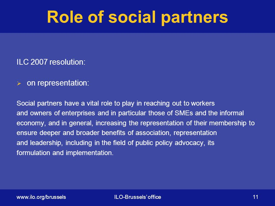 Role of social partners ILC 2007 resolution:  on representation: Social partners have a vital role to play in reaching out to workers and owners of enterprises and in particular those of SMEs and the informal economy, and in general, increasing the representation of their membership to ensure deeper and broader benefits of association, representation and leadership, including in the field of public policy advocacy, its formulation and implementation.