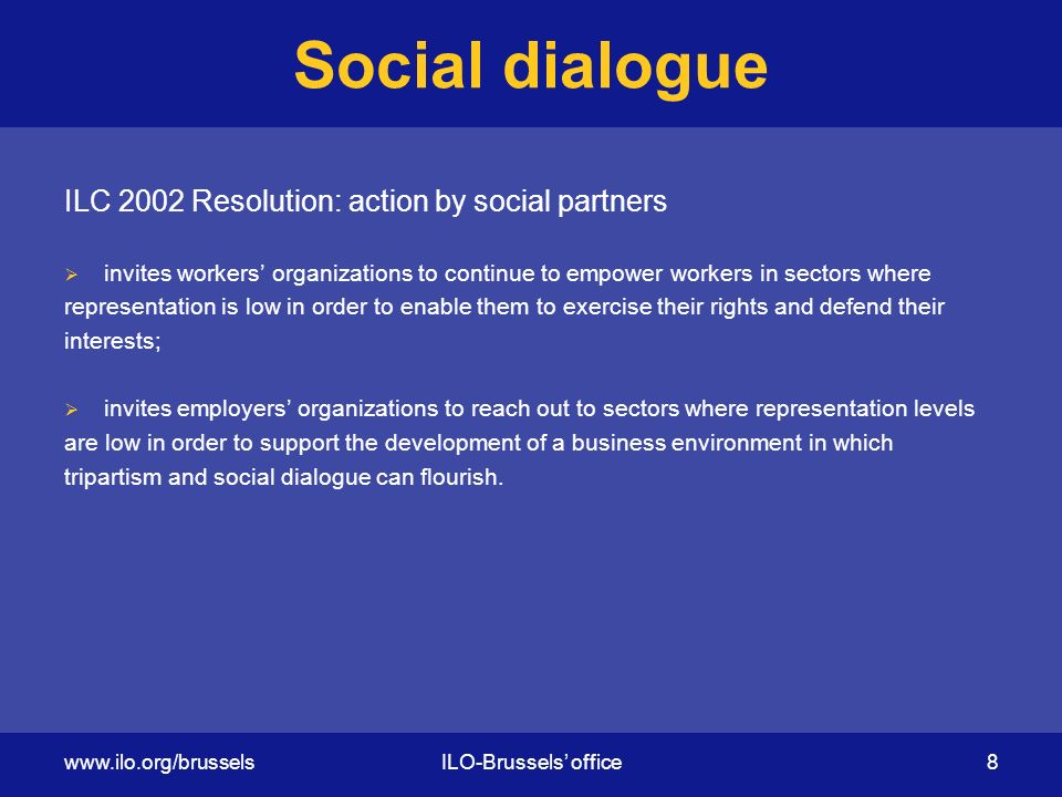 Social dialogue ILC 2002 Resolution: action by social partners  invites workers' organizations to continue to empower workers in sectors where representation is low in order to enable them to exercise their rights and defend their interests;  invites employers' organizations to reach out to sectors where representation levels are low in order to support the development of a business environment in which tripartism and social dialogue can flourish.