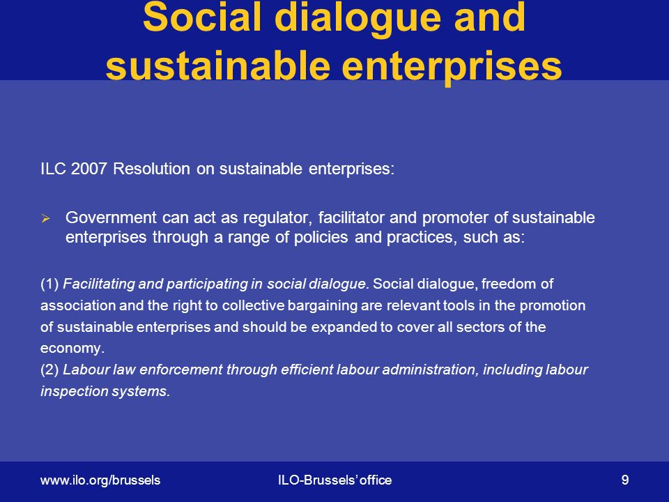 Social dialogue and sustainable enterprises ILC 2007 Resolution on sustainable enterprises:  Government can act as regulator, facilitator and promoter of sustainable enterprises through a range of policies and practices, such as: (1) Facilitating and participating in social dialogue.