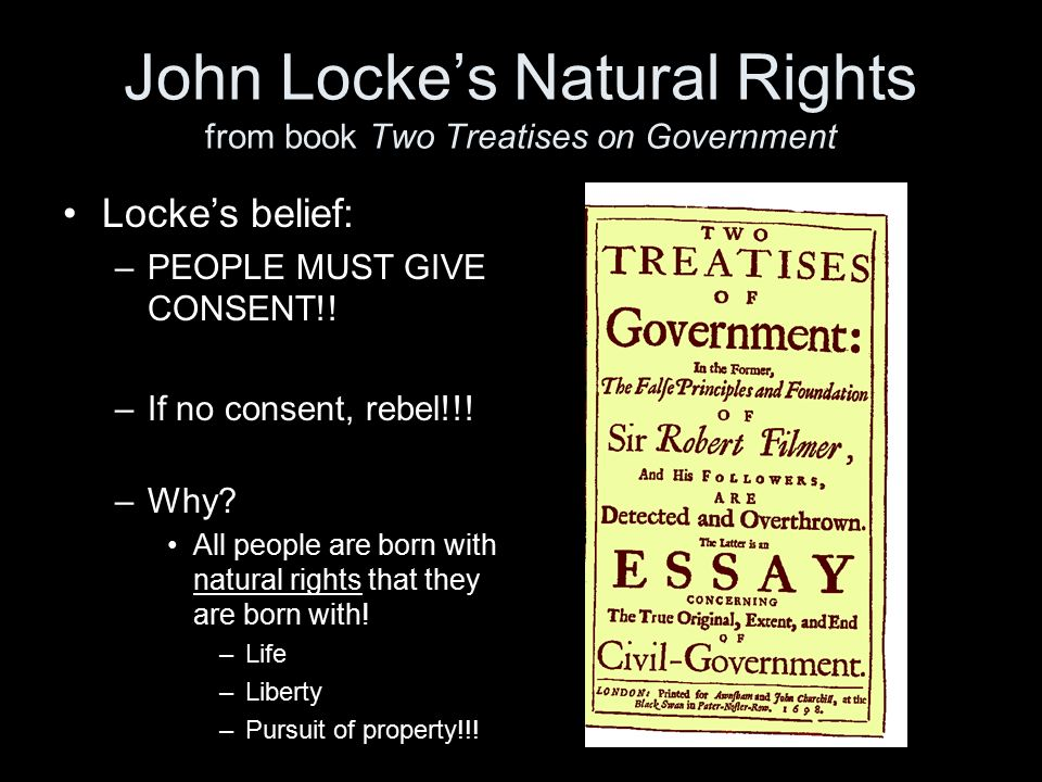 John Locke's Natural Rights from book Two Treatises on Government Locke's belief: –PEOPLE MUST GIVE CONSENT!.