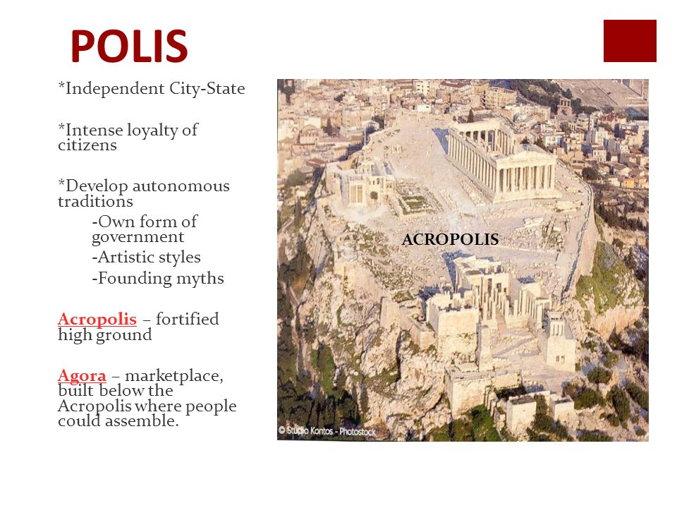 POLIS *Independent City-State *Intense loyalty of citizens *Develop autonomous traditions -Own form of government -Artistic styles -Founding myths Acropolis – fortified high ground Agora – marketplace, built below the Acropolis where people could assemble.