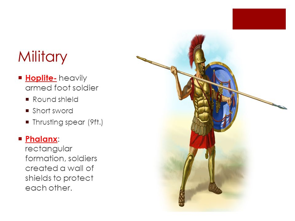 Military  Hoplite- heavily armed foot soldier  Round shield  Short sword  Thrusting spear (9ft.)  Phalanx : rectangular formation, soldiers created a wall of shields to protect each other.