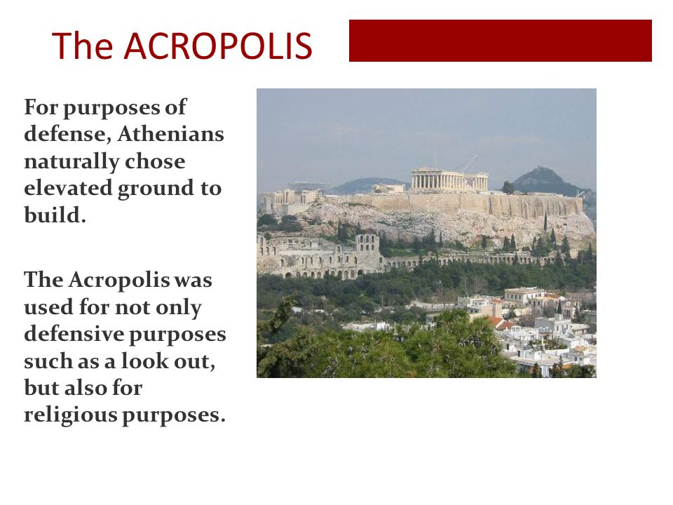 The ACROPOLIS For purposes of defense, Athenians naturally chose elevated ground to build.