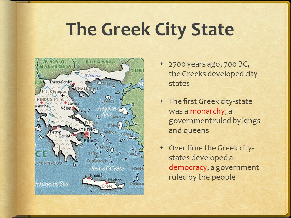 The Greek City State  2700 years ago, 700 BC, the Greeks developed city- states  The first Greek city-state was a monarchy, a government ruled by kings and queens  Over time the Greek city- states developed a democracy, a government ruled by the people