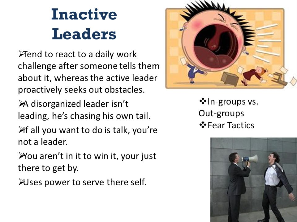 Inactive Leaders  Tend to react to a daily work challenge after someone tells them about it, whereas the active leader proactively seeks out obstacles.