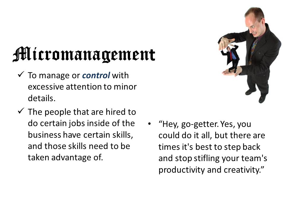 Micromanagemen t To manage or control with excessive attention to minor details.