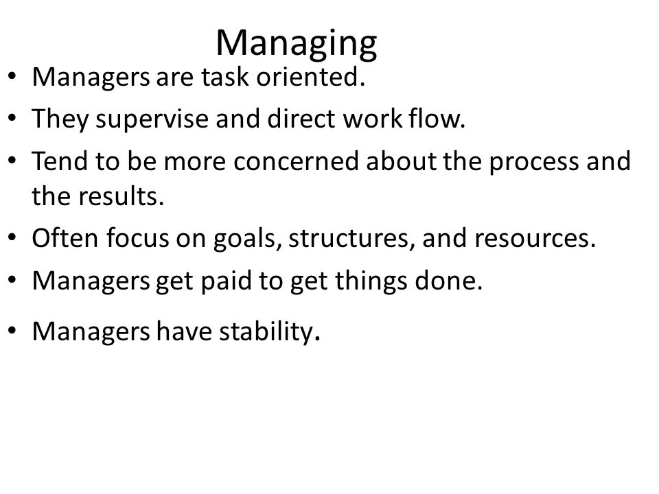 Managing Managers are task oriented. They supervise and direct work flow.