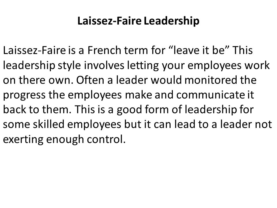 Laissez-Faire Leadership Laissez-Faire is a French term for leave it be This leadership style involves letting your employees work on there own.
