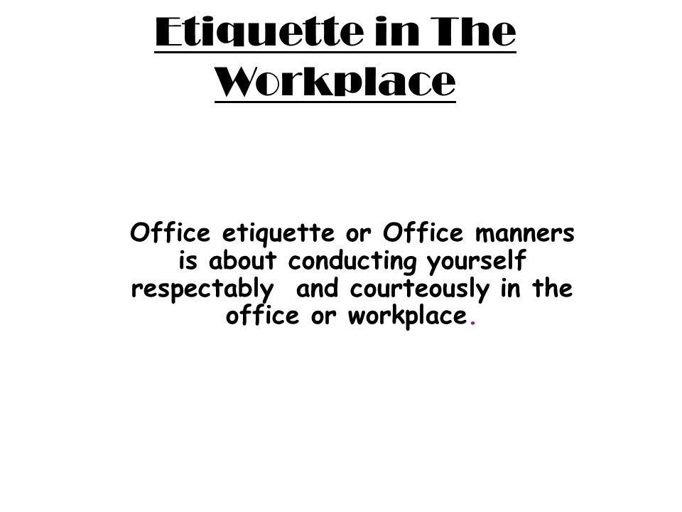 Etiquette in The Workplace Office etiquette or Office manners is about conducting yourself respectably and courteously in the office or workplace.
