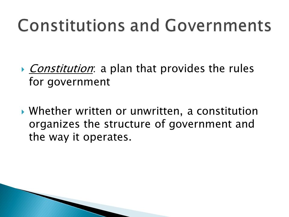  Constitution: a plan that provides the rules for government  Whether written or unwritten, a constitution organizes the structure of government and the way it operates.