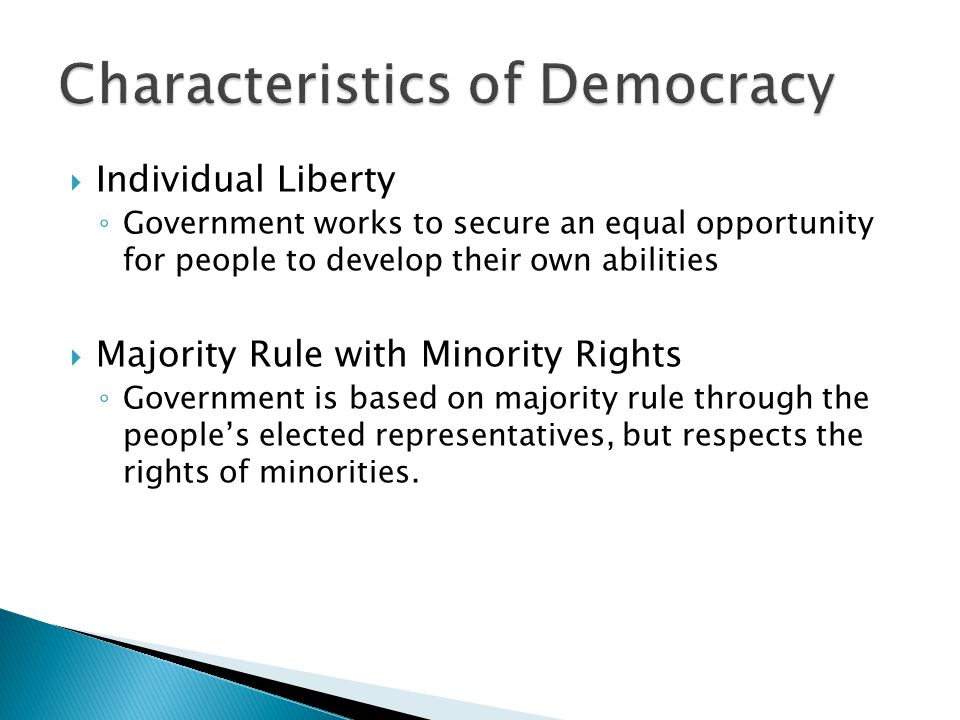  Individual Liberty ◦ Government works to secure an equal opportunity for people to develop their own abilities  Majority Rule with Minority Rights ◦ Government is based on majority rule through the people's elected representatives, but respects the rights of minorities.