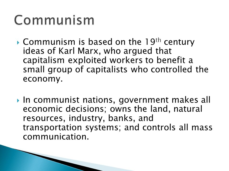  Communism is based on the 19 th century ideas of Karl Marx, who argued that capitalism exploited workers to benefit a small group of capitalists who controlled the economy.