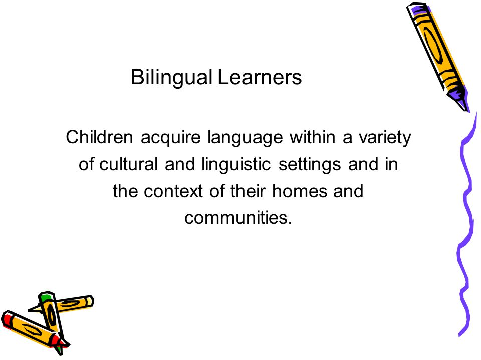 Bilingual Learners Children acquire language within a variety of cultural and linguistic settings and in the context of their homes and communities.
