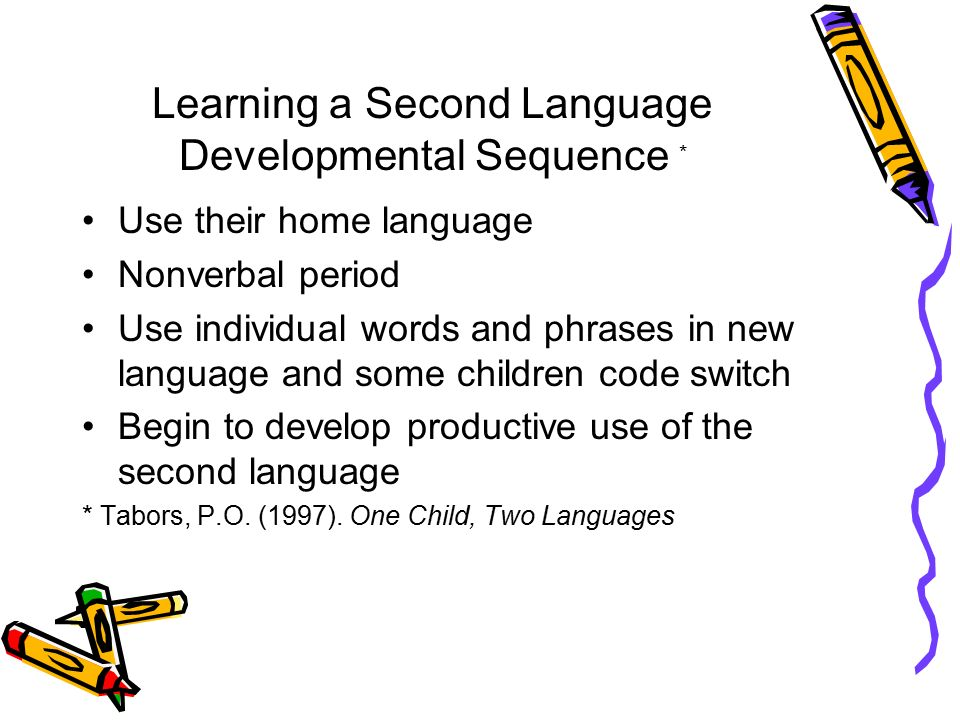 Learning a Second Language Developmental Sequence * Use their home language Nonverbal period Use individual words and phrases in new language and some children code switch Begin to develop productive use of the second language * Tabors, P.O.