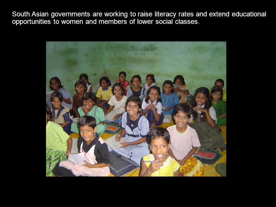 South Asian governments are working to raise literacy rates and extend educational opportunities to women and members of lower social classes.