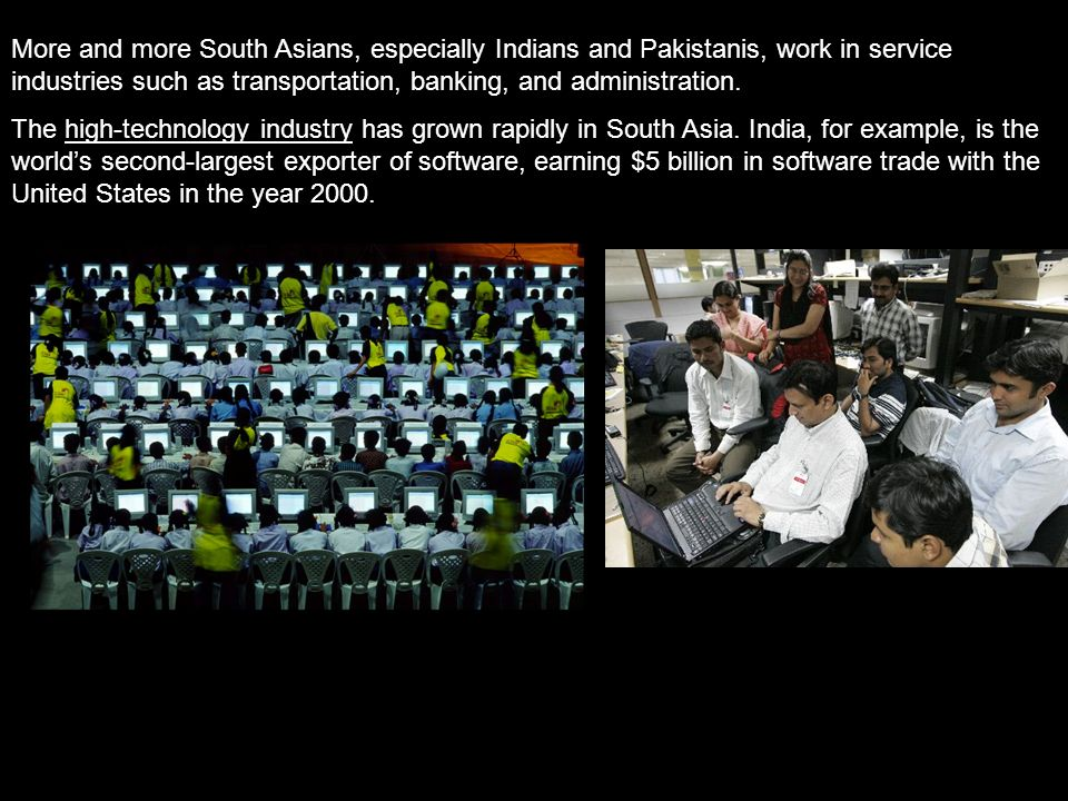 More and more South Asians, especially Indians and Pakistanis, work in service industries such as transportation, banking, and administration.