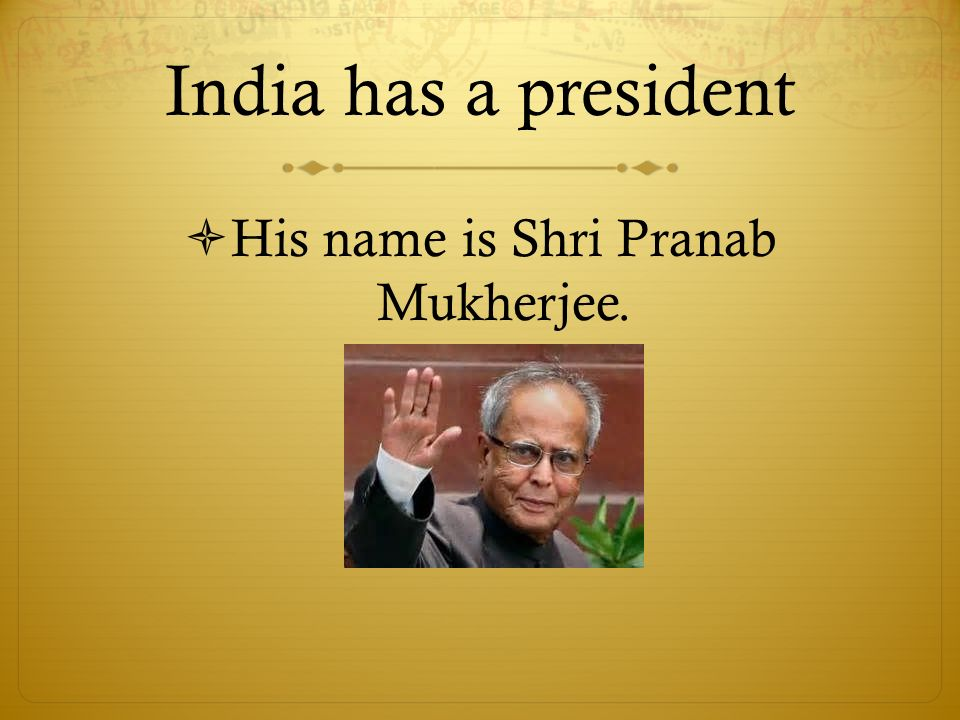 India has a president  His name is Shri Pranab Mukherjee.