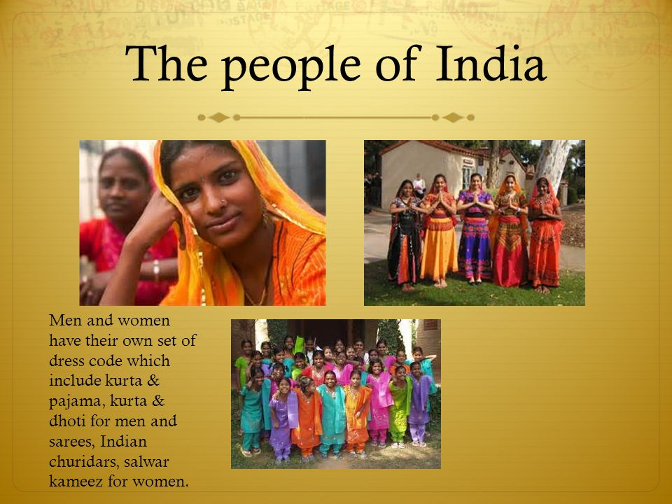 The people of India Men and women have their own set of dress code which include kurta & pajama, kurta & dhoti for men and sarees, Indian churidars, salwar kameez for women.