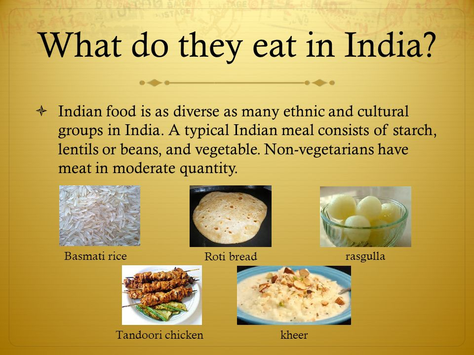 What do they eat in India.  Indian food is as diverse as many ethnic and cultural groups in India.