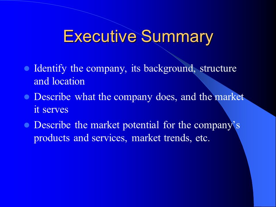 Executive Summary Identify the company, its background, structure and location Describe what the company does, and the market it serves Describe the market potential for the company's products and services, market trends, etc.