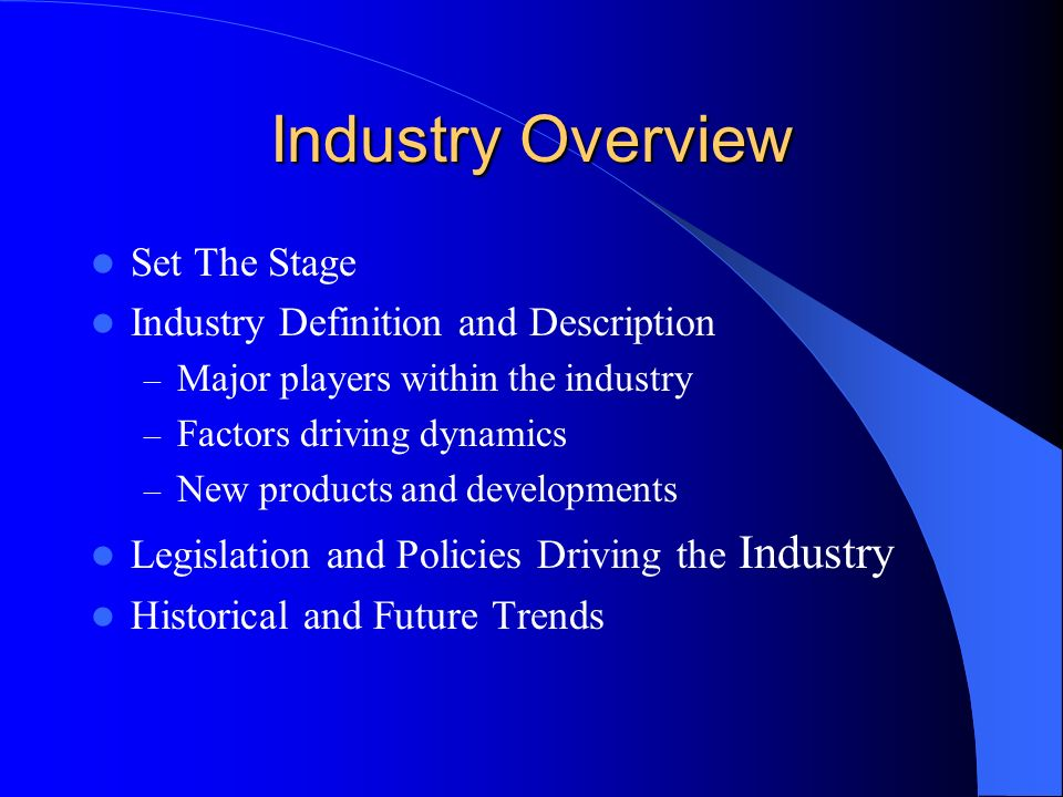 Industry Overview Set The Stage Industry Definition and Description – Major players within the industry – Factors driving dynamics – New products and developments Legislation and Policies Driving the Industry Historical and Future Trends