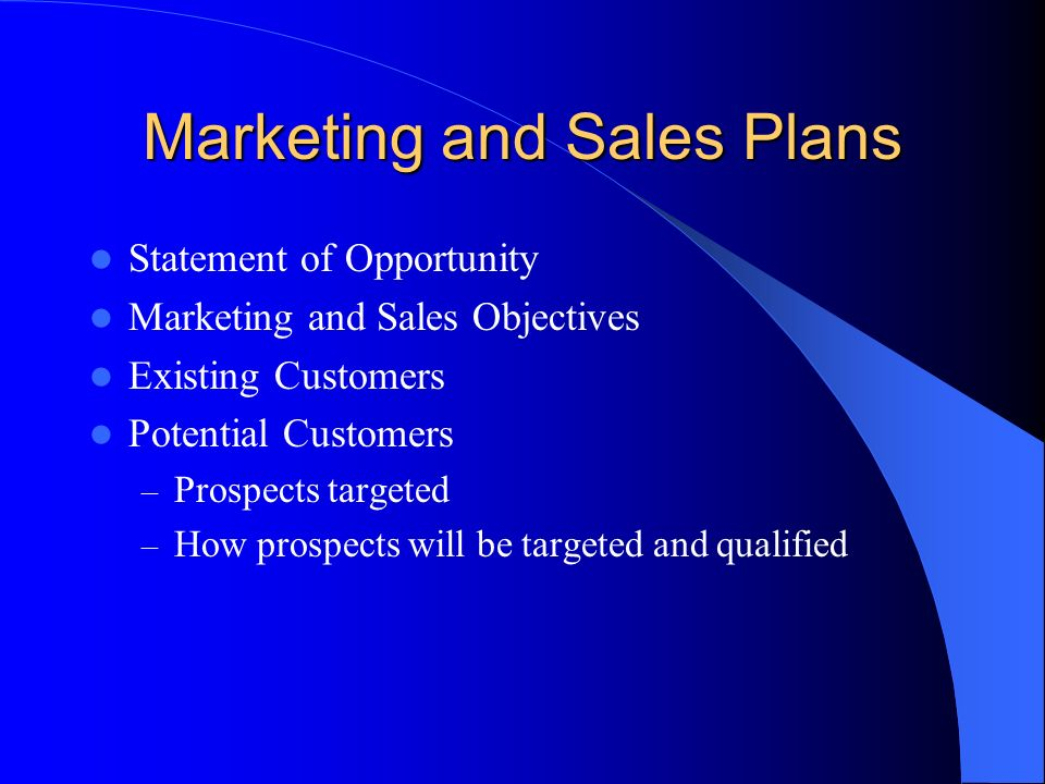 Marketing and Sales Plans Statement of Opportunity Marketing and Sales Objectives Existing Customers Potential Customers – Prospects targeted – How prospects will be targeted and qualified