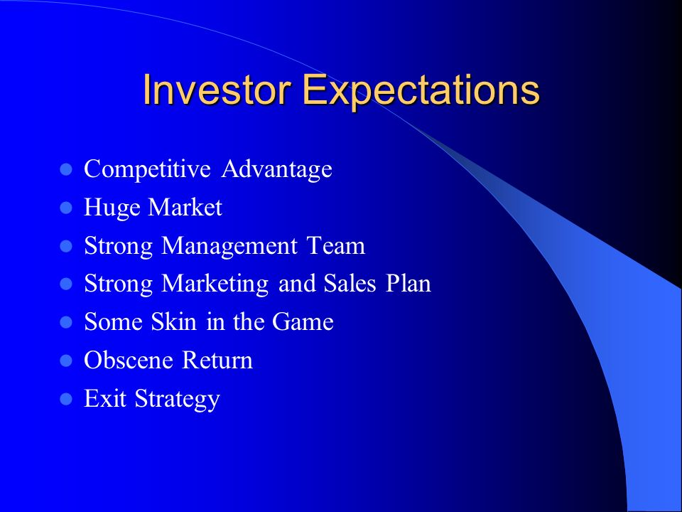 Investor Expectations Competitive Advantage Huge Market Strong Management Team Strong Marketing and Sales Plan Some Skin in the Game Obscene Return Exit Strategy