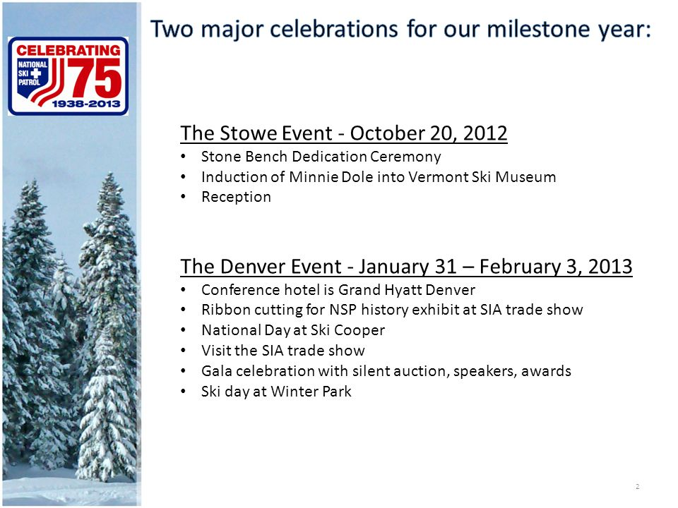 The Stowe Event - October 20, 2012 Stone Bench Dedication Ceremony Induction of Minnie Dole into Vermont Ski Museum Reception The Denver Event - January 31 – February 3, 2013 Conference hotel is Grand Hyatt Denver Ribbon cutting for NSP history exhibit at SIA trade show National Day at Ski Cooper Visit the SIA trade show Gala celebration with silent auction, speakers, awards Ski day at Winter Park 2