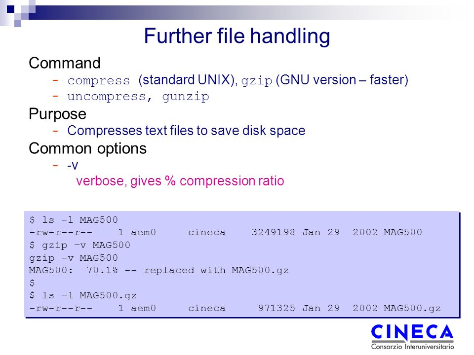 Further file handling Command − compress (standard UNIX), gzip (GNU version – faster) − uncompress, gunzip Purpose − Compresses text files to save disk space Common options − -v verbose, gives % compression ratio $ ls -l MAG500 -rw-r--r-- 1 aem0 cineca Jan MAG500 $ gzip –v MAG500 gzip -v MAG500 MAG500: 70.1% -- replaced with MAG500.gz $ $ ls –l MAG500.gz -rw-r--r-- 1 aem0 cineca Jan MAG500.gz $ ls -l MAG500 -rw-r--r-- 1 aem0 cineca Jan MAG500 $ gzip –v MAG500 gzip -v MAG500 MAG500: 70.1% -- replaced with MAG500.gz $ $ ls –l MAG500.gz -rw-r--r-- 1 aem0 cineca Jan MAG500.gz