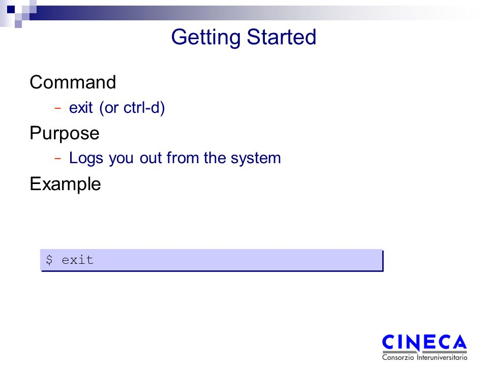 Getting Started Command − exit (or ctrl-d) Purpose − Logs you out from the system Example $ exit