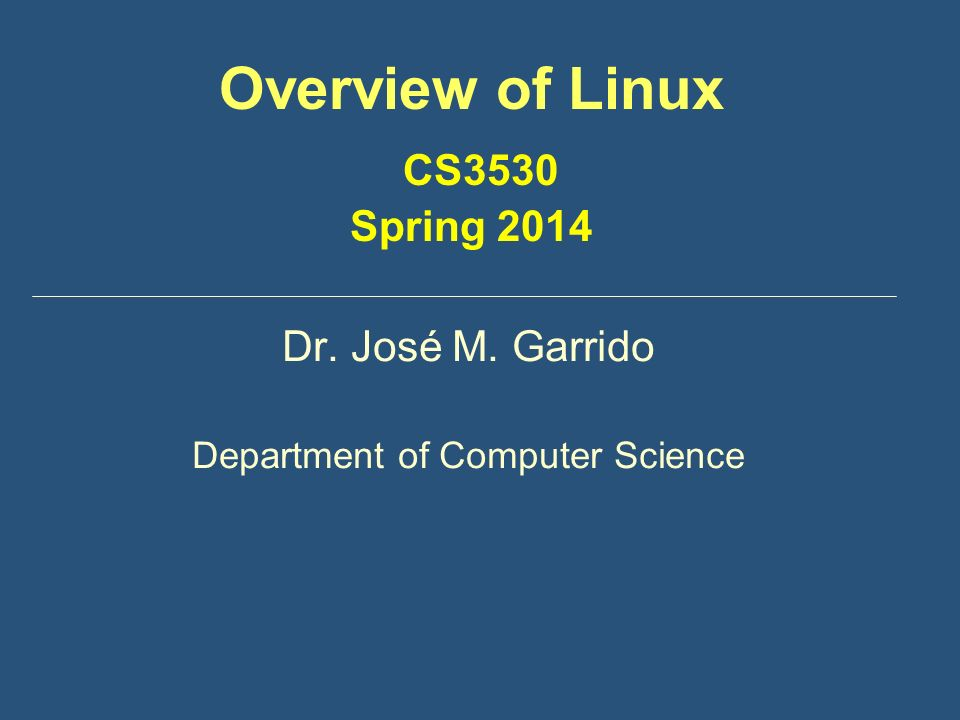 Overview of Linux CS3530 Spring 2014 Dr. José M. Garrido Department of Computer Science