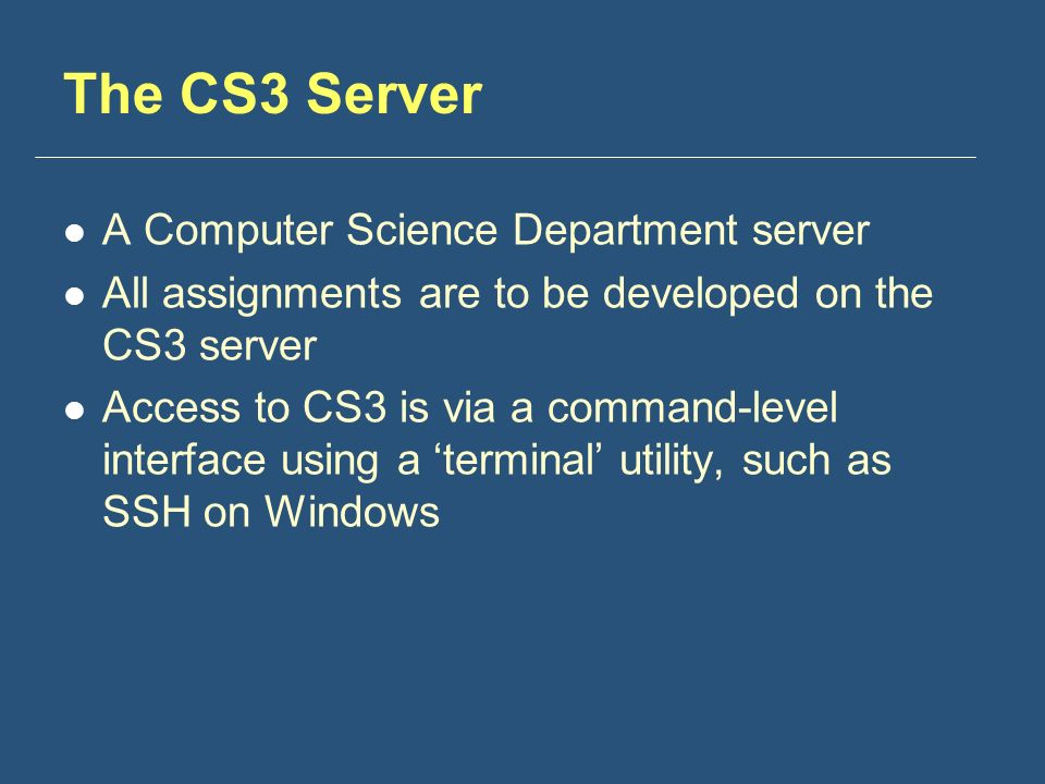 The CS3 Server A Computer Science Department server All assignments are to be developed on the CS3 server Access to CS3 is via a command-level interface using a 'terminal' utility, such as SSH on Windows