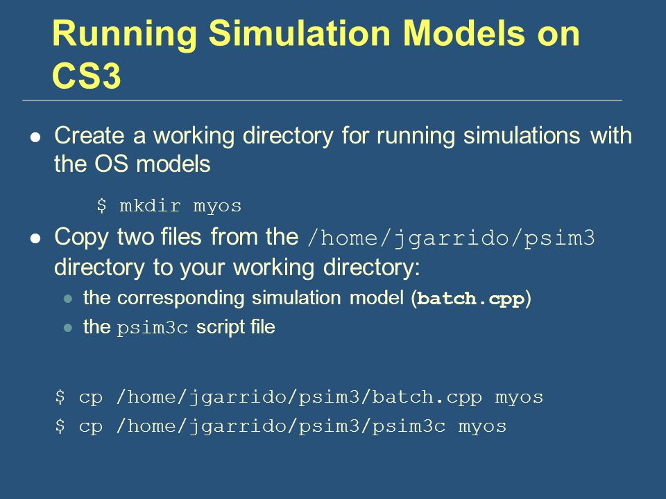 Running Simulation Models on CS3 Create a working directory for running simulations with the OS models $ mkdir myos Copy two files from the /home/jgarrido/psim3 directory to your working directory: the corresponding simulation model ( batch.cpp ) the psim3c script file $ cp /home/jgarrido/psim3/batch.cpp myos $ cp /home/jgarrido/psim3/psim3c myos