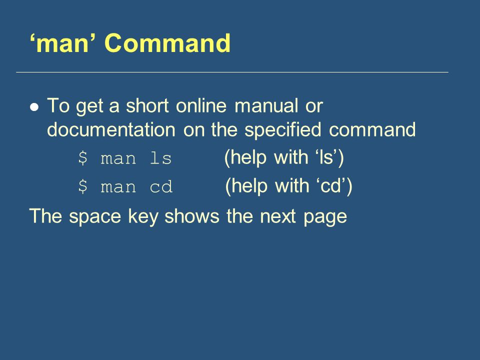 'man' Command To get a short online manual or documentation on the specified command $ man ls (help with 'ls') $ man cd (help with 'cd') The space key shows the next page