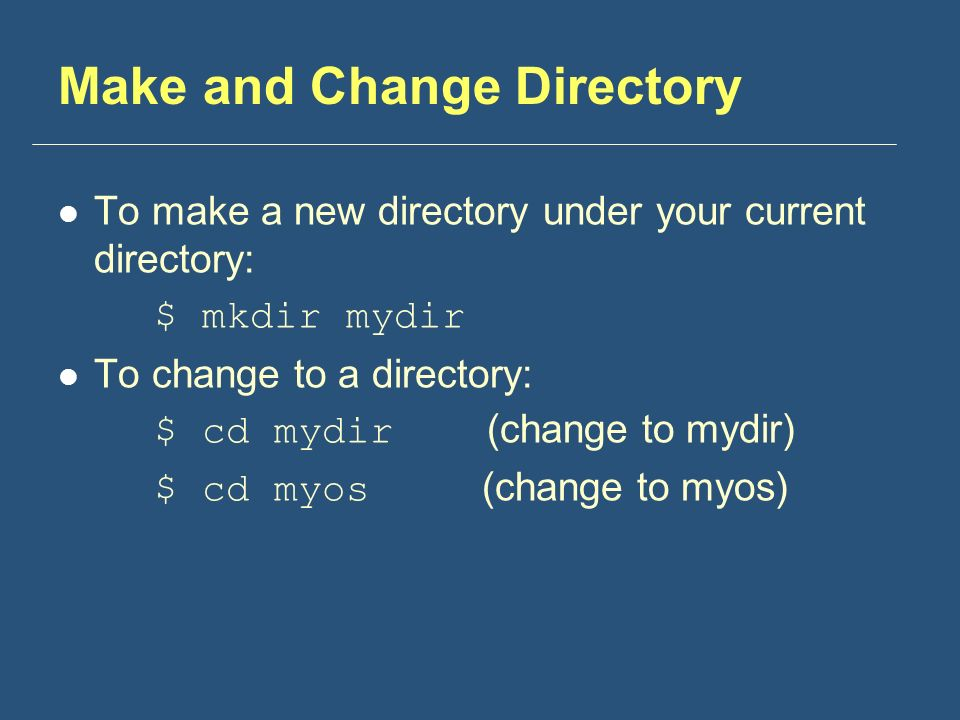 Make and Change Directory To make a new directory under your current directory: $ mkdir mydir To change to a directory: $ cd mydir (change to mydir) $ cd myos (change to myos)