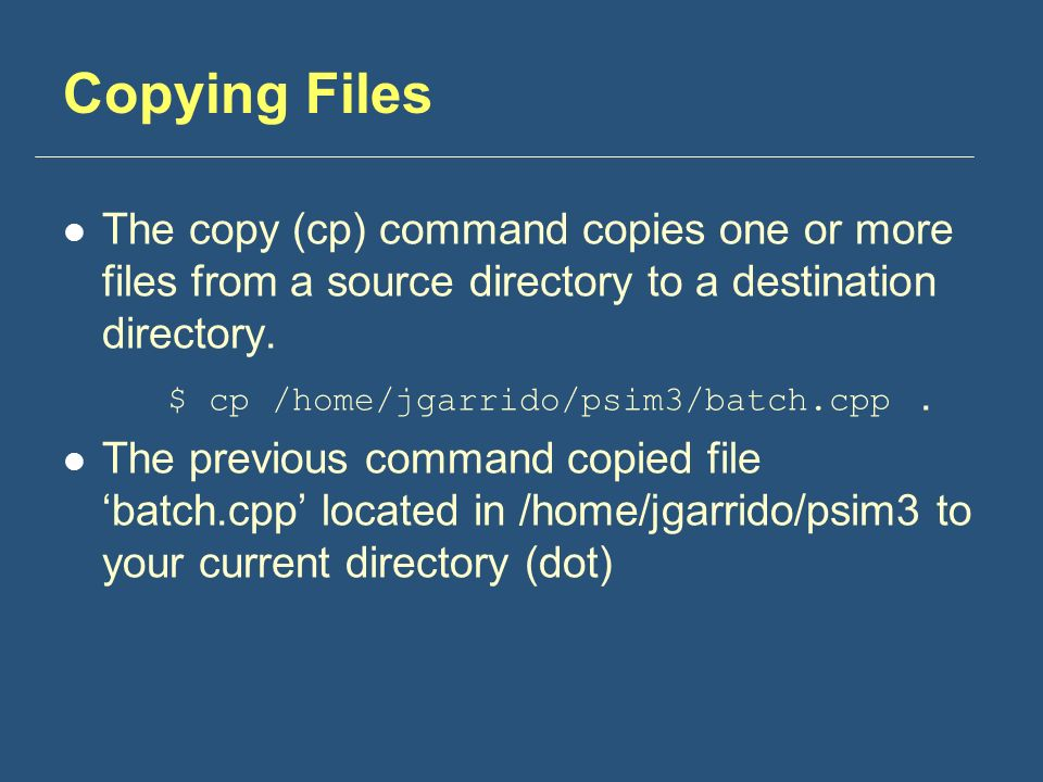 Copying Files The copy (cp) command copies one or more files from a source directory to a destination directory.