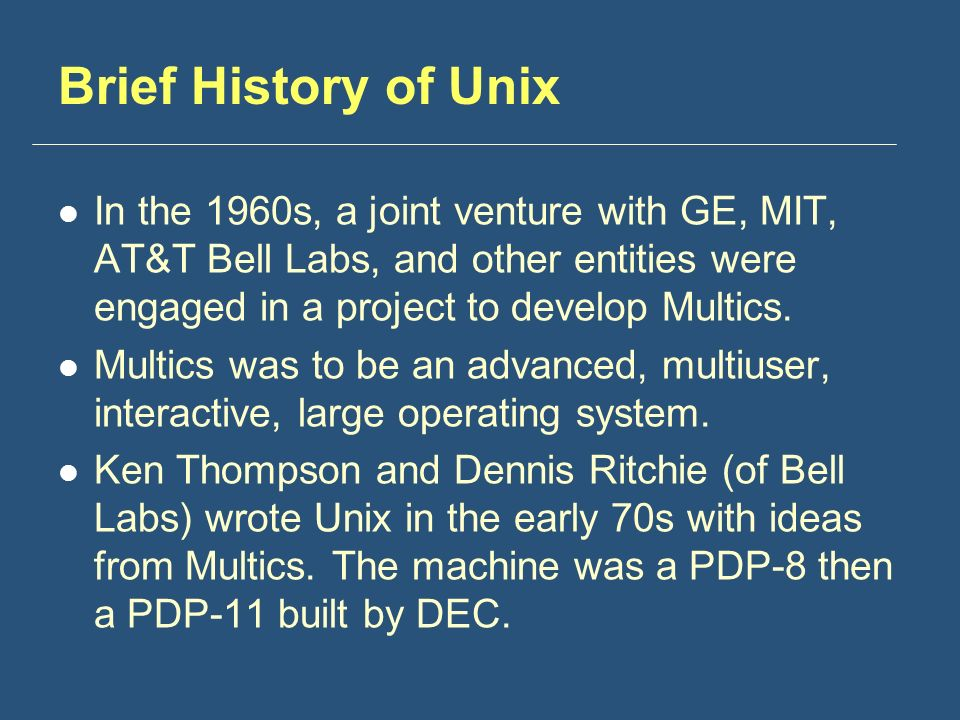 Brief History of Unix In the 1960s, a joint venture with GE, MIT, AT&T Bell Labs, and other entities were engaged in a project to develop Multics.