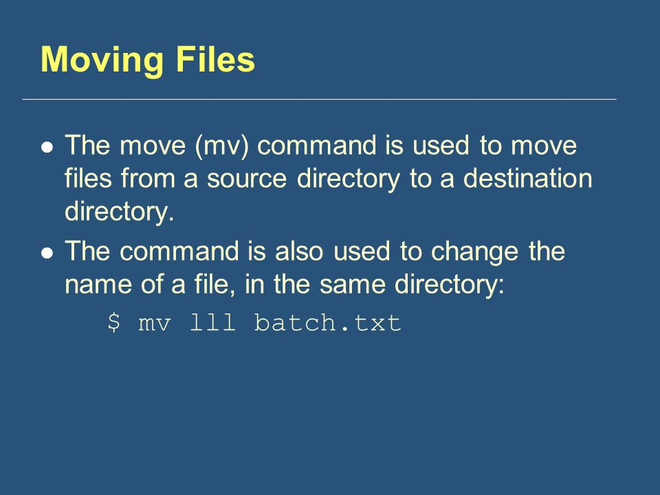 Moving Files The move (mv) command is used to move files from a source directory to a destination directory.