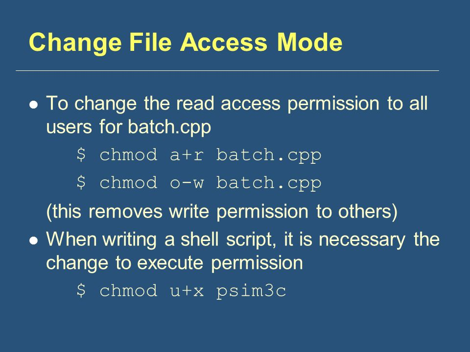 Change File Access Mode To change the read access permission to all users for batch.cpp $ chmod a+r batch.cpp $ chmod o-w batch.cpp (this removes write permission to others) When writing a shell script, it is necessary the change to execute permission $ chmod u+x psim3c