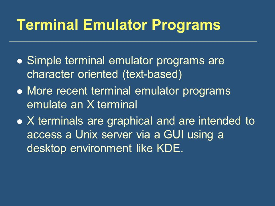 Terminal Emulator Programs Simple terminal emulator programs are character oriented (text-based) More recent terminal emulator programs emulate an X terminal X terminals are graphical and are intended to access a Unix server via a GUI using a desktop environment like KDE.
