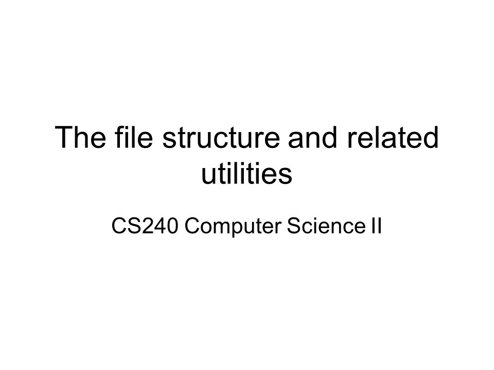 The file structure and related utilities CS240 Computer Science II