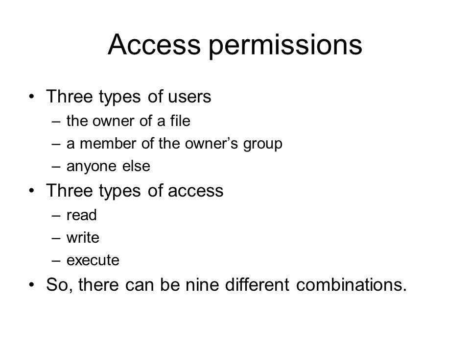 Access permissions Three types of users –the owner of a file –a member of the owner's group –anyone else Three types of access –read –write –execute So, there can be nine different combinations.