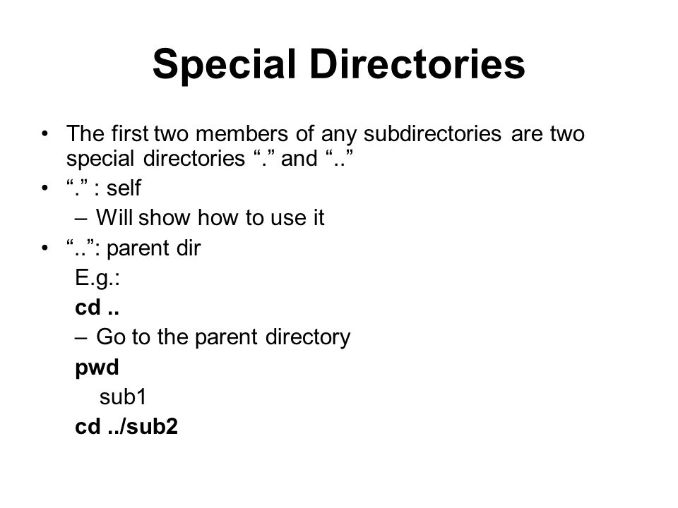 Special Directories The first two members of any subdirectories are two special directories . and .. . : self –Will show how to use it .. : parent dir E.g.: cd..
