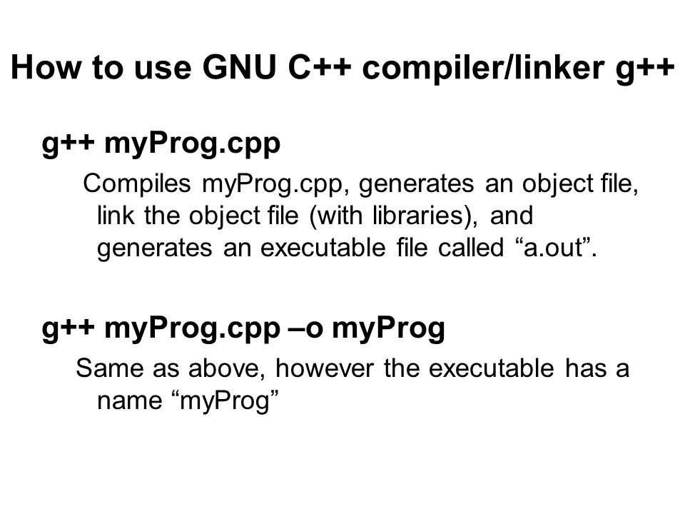 How to use GNU C++ compiler/linker g++ g++ myProg.cpp Compiles myProg.cpp, generates an object file, link the object file (with libraries), and generates an executable file called a.out .