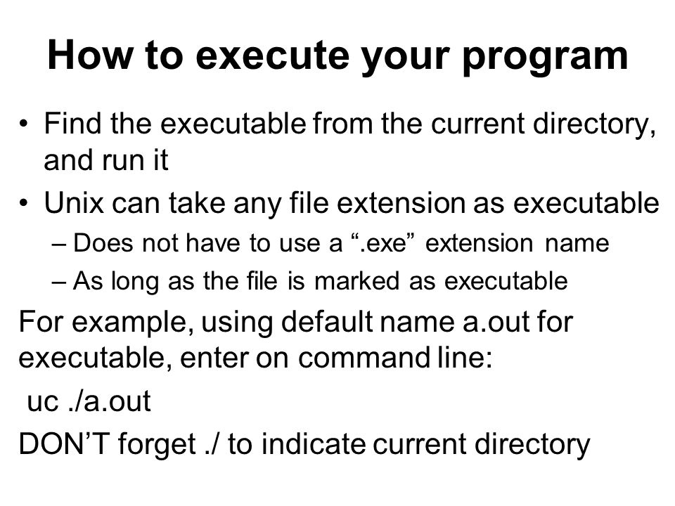 How to execute your program Find the executable from the current directory, and run it Unix can take any file extension as executable –Does not have to use a .exe extension name –As long as the file is marked as executable For example, using default name a.out for executable, enter on command line: uc./a.out DON'T forget./ to indicate current directory