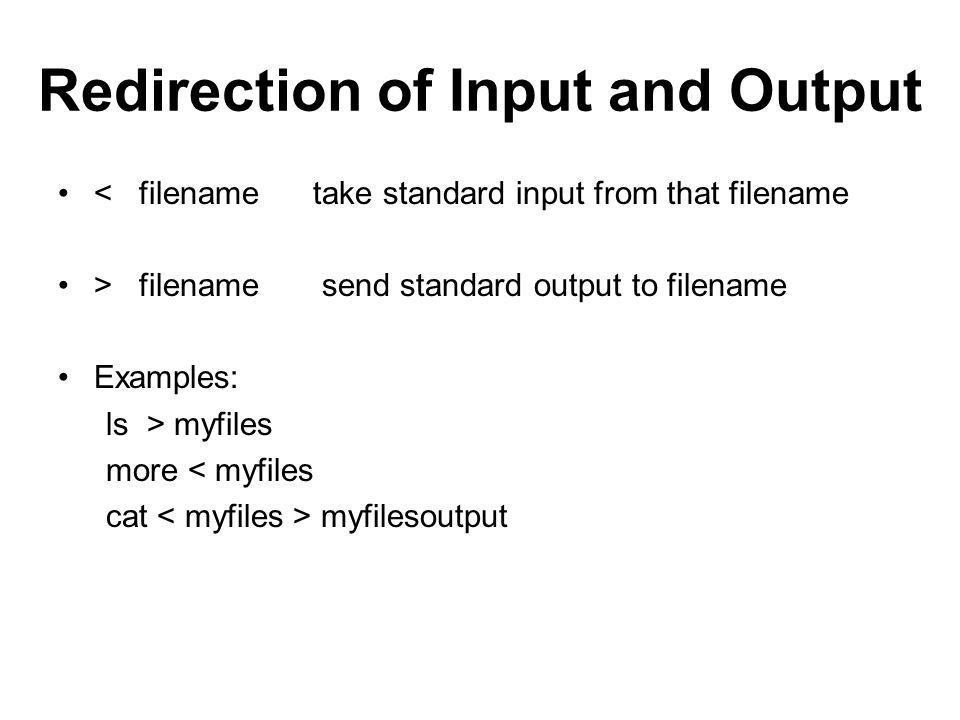 Redirection of Input and Output < filename take standard input from that filename > filename send standard output to filename Examples: ls > myfiles more < myfiles cat myfilesoutput