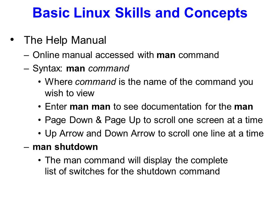 Basic Linux Skills and Concepts The Help Manual –Online manual accessed with man command –Syntax: man command Where command is the name of the command you wish to view Enter man man to see documentation for the man Page Down & Page Up to scroll one screen at a time Up Arrow and Down Arrow to scroll one line at a time –man shutdown The man command will display the complete list of switches for the shutdown command
