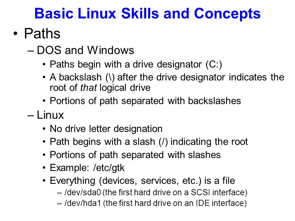Paths –DOS and Windows Paths begin with a drive designator (C:) A backslash (\) after the drive designator indicates the root of that logical drive Portions of path separated with backslashes –Linux No drive letter designation Path begins with a slash (/) indicating the root Portions of path separated with slashes Example: /etc/gtk Everything (devices, services, etc.) is a file –/dev/sda0 (the first hard drive on a SCSI interface) –/dev/hda1 (the first hard drive on an IDE interface) Basic Linux Skills and Concepts