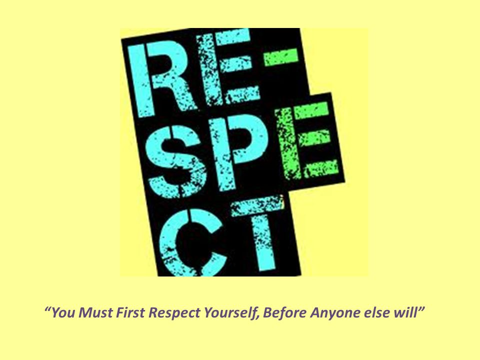 You Must First Respect Yourself, Before Anyone else will